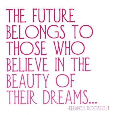 The future belongs to those who belive in the beauty of their dreams