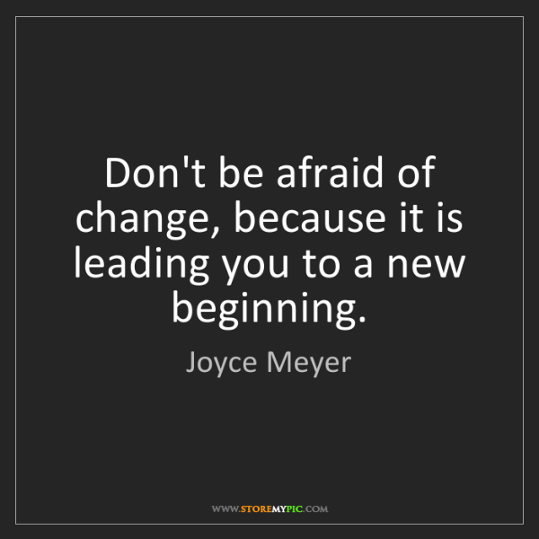 Dont Be Afraid Of Change Quotes New Beginning Joyce Meyers: StoreMyPic Search