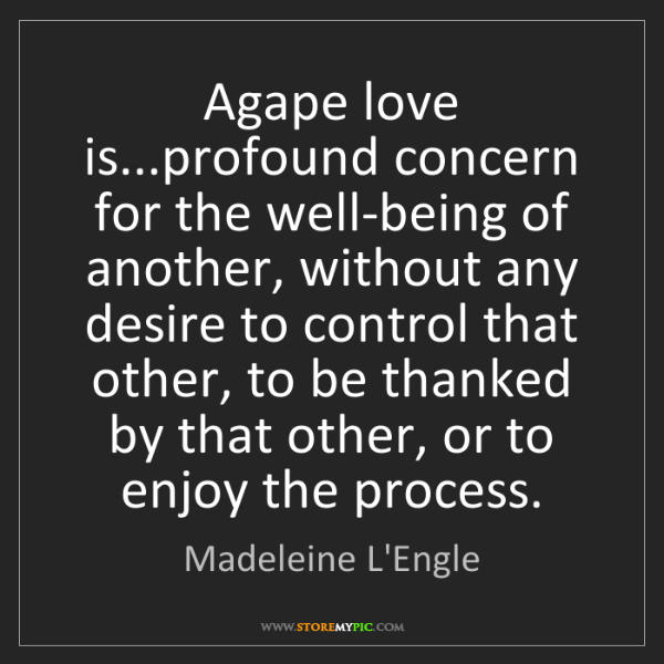 Madeleine L'Engle: Agape love is...profound concern for the well-being of...