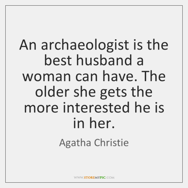 An archaeologist is the best husband a woman can have. The older ...