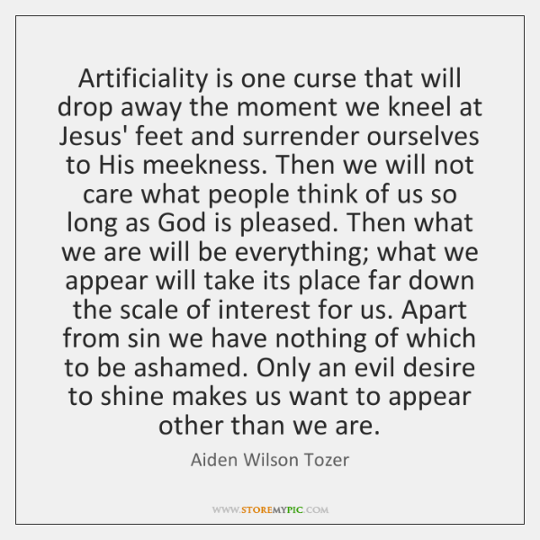 Artificiality is one curse that will drop away the moment we kneel ...