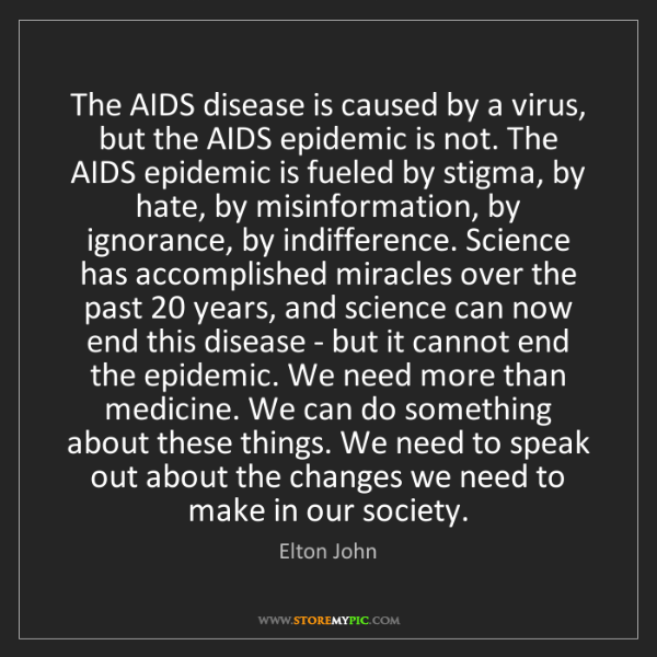Elton John: The AIDS disease is caused by a virus, but the AIDS epidemic...