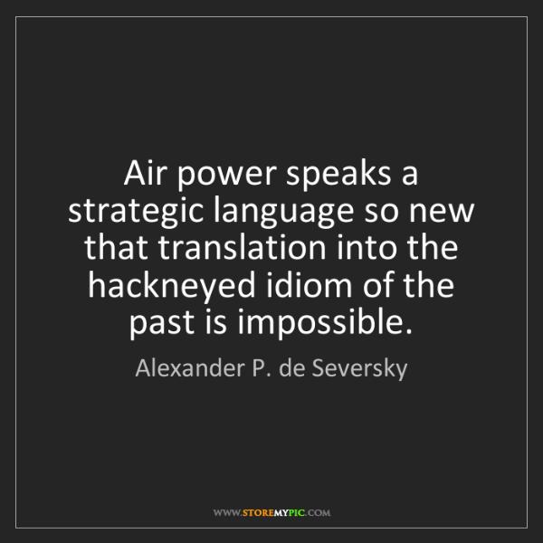 Alexander P. de Seversky: Air power speaks a strategic language so new that translation...