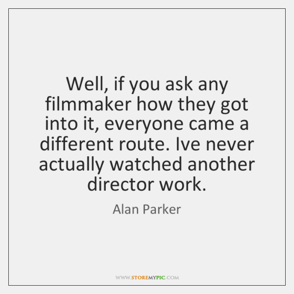 Well, if you ask any filmmaker how they got into it, everyone ...
