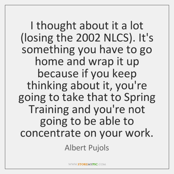 I thought about it a lot (losing the 2002 NLCS). It's something you ...