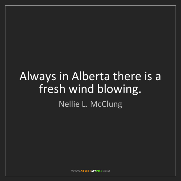 Nellie L. McClung: Always in Alberta there is a fresh wind blowing.