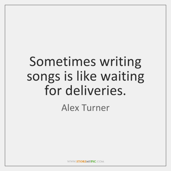 Sometimes Writing Songs Is Like Waiting For Deliveries Storemypic