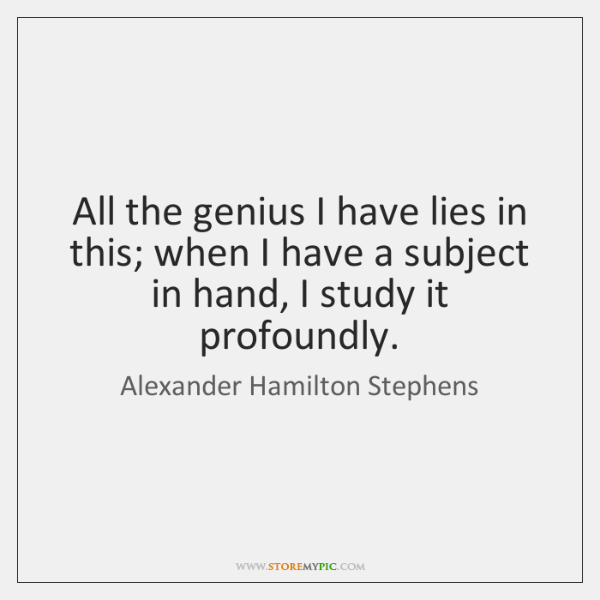 All the genius I have lies in this; when I have a ...