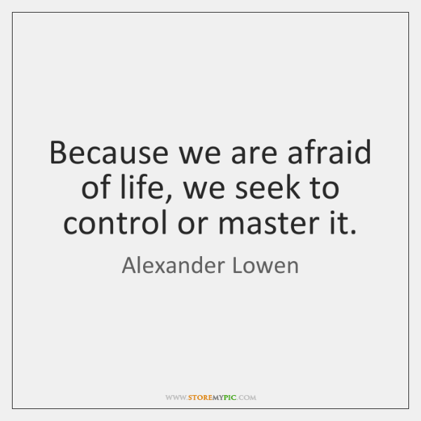 Because we are afraid of life, we seek to control or master ...