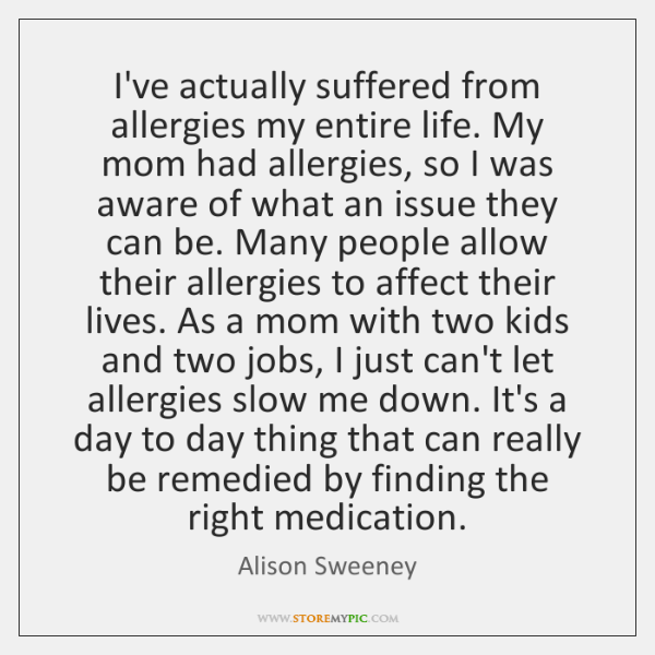 I've actually suffered from allergies my entire life. My mom had allergies, ...