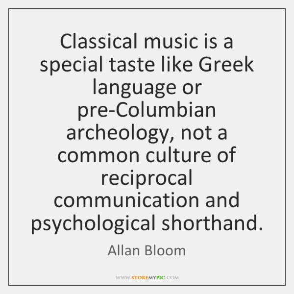Classical music is a special taste like Greek language or pre-Columbian archeology, ...