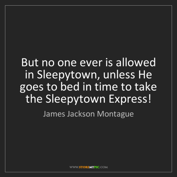 James Jackson Montague: But no one ever is allowed in Sleepytown, unless He goes...