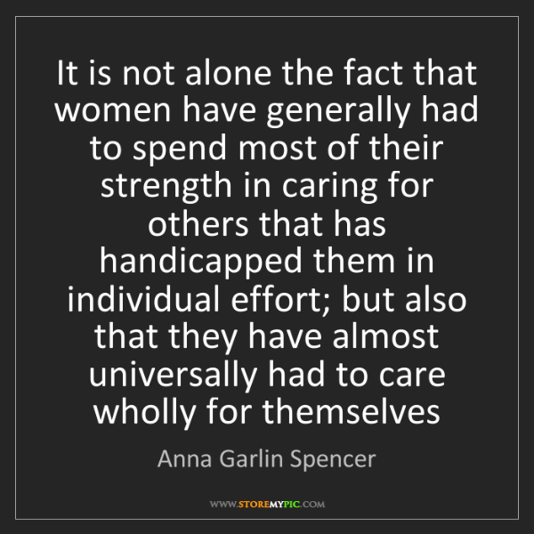 Anna Garlin Spencer: It is not alone the fact that women have generally had...