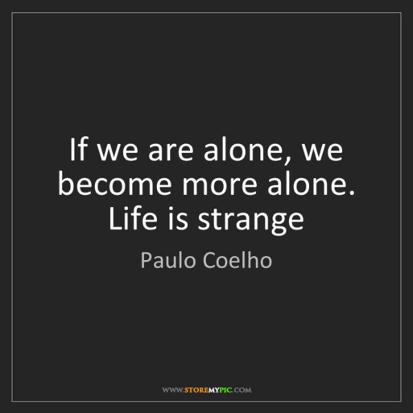 Paulo Coelho: If we are alone, we become more alone. Life is strange