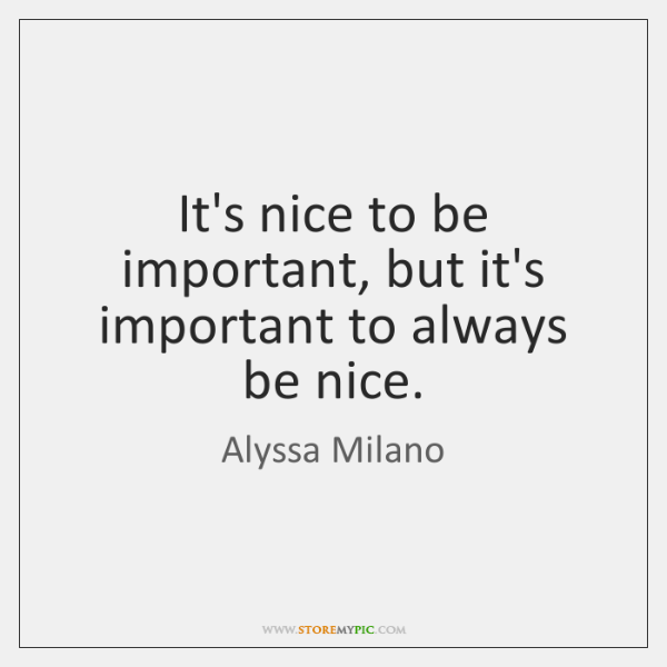 It's nice to be important, but it's important to always be nice.