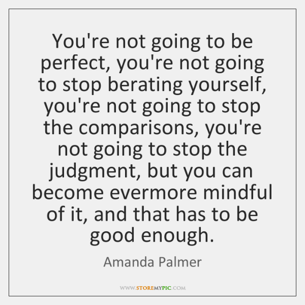 You're not going to be perfect, you're not going to stop berating ...