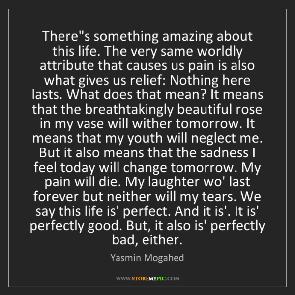 Yasmin Mogahed: There's something amazing about this life. The very same...