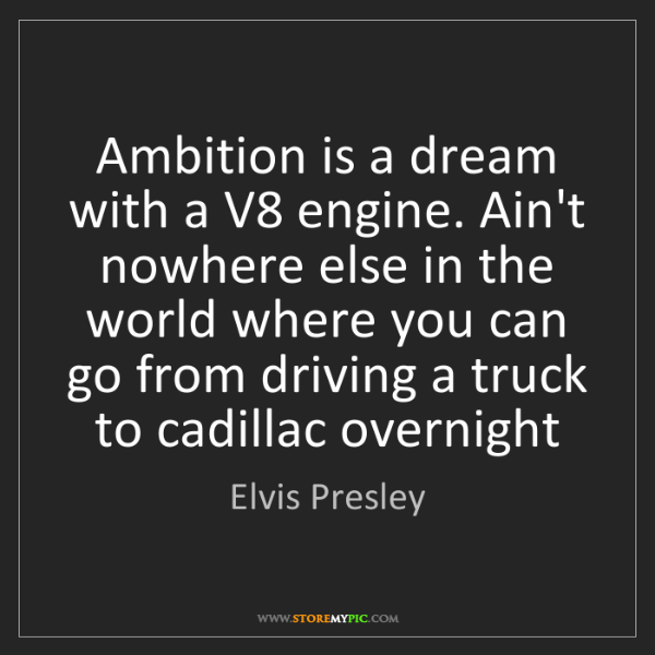 Elvis Presley: Ambition is a dream with a V8 engine. Ain't nowhere else...