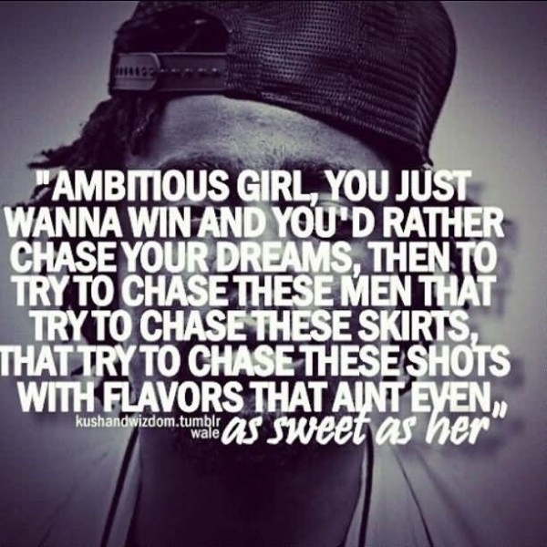 Ambitious girl you just wanna win and youd rather chase your dreams then to try to ch