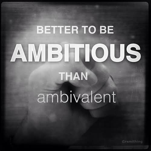Better to be ambitious than ambivalent