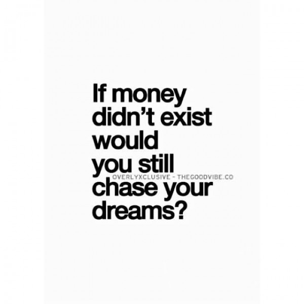 If money didnt exist would you still chase your dreams