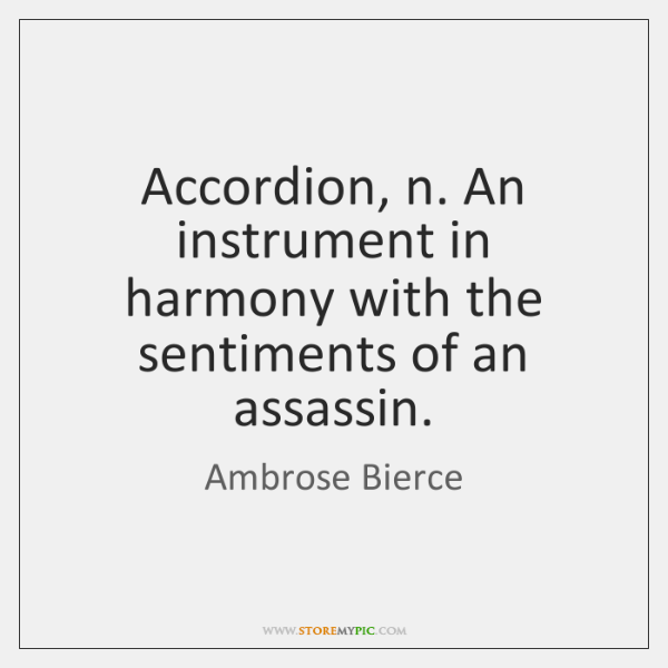 Accordion, n. An instrument in harmony with the sentiments of an assassin.