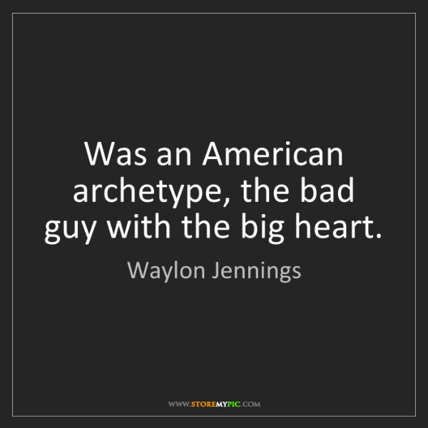 Waylon Jennings: Was an American archetype, the bad guy with the big heart.