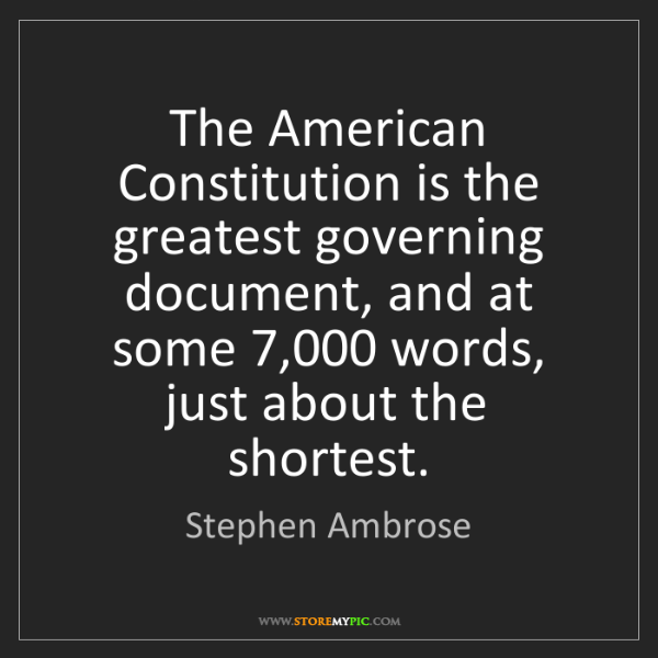 Stephen Ambrose: The American Constitution is the greatest governing document,...