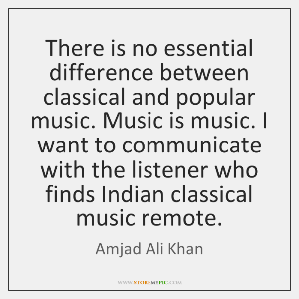 There is no essential difference between classical and popular music. Music is ...