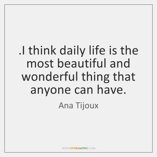.I think daily life is the most beautiful and wonderful thing that ...