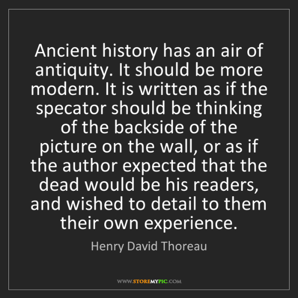 Henry David Thoreau: Ancient history has an air of antiquity. It should be...