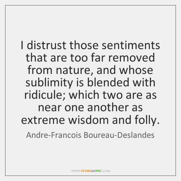 I distrust those sentiments that are too far removed from nature, and ...