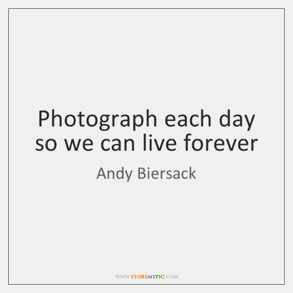 Photograph each day so we can live forever