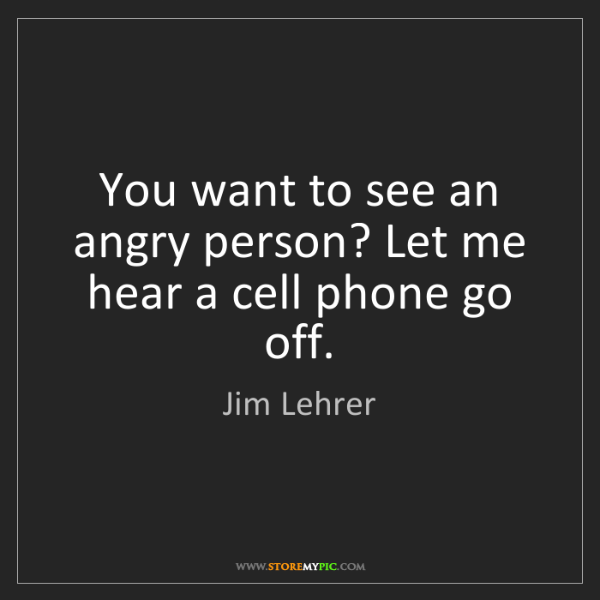 Jim Lehrer: You want to see an angry person? Let me hear a cell phone...