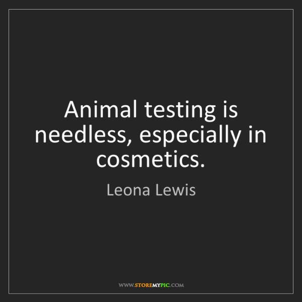 Leona Lewis: Animal testing is needless, especially in cosmetics.