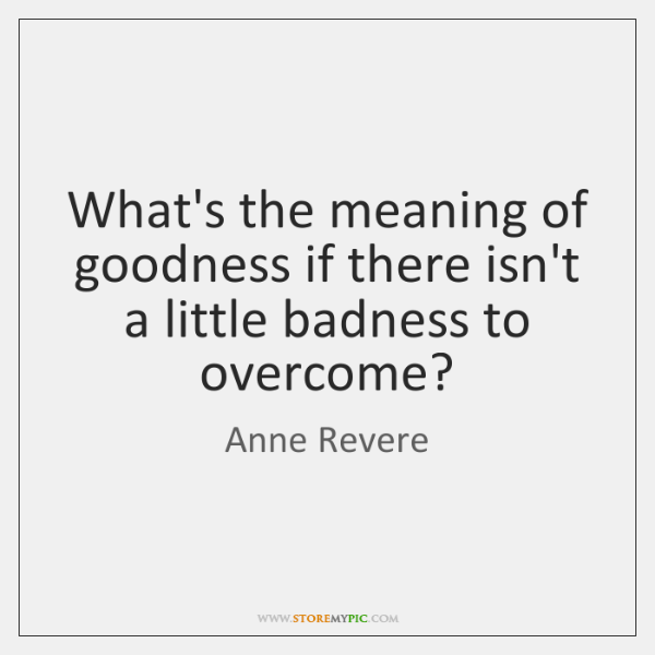 What's the meaning of goodness if there isn't a little badness to ...