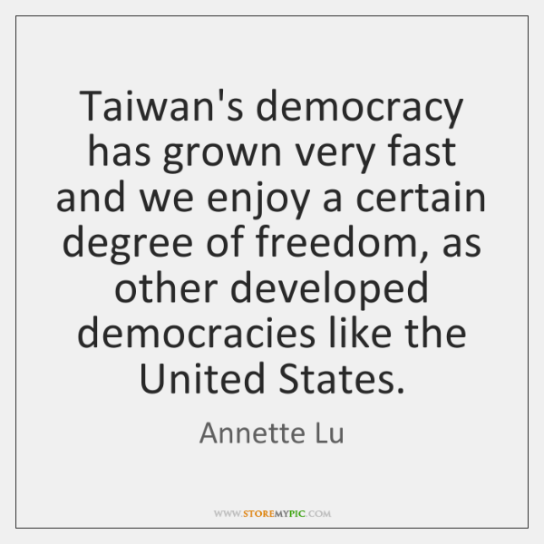 Taiwan's democracy has grown very fast and we enjoy a certain degree ...