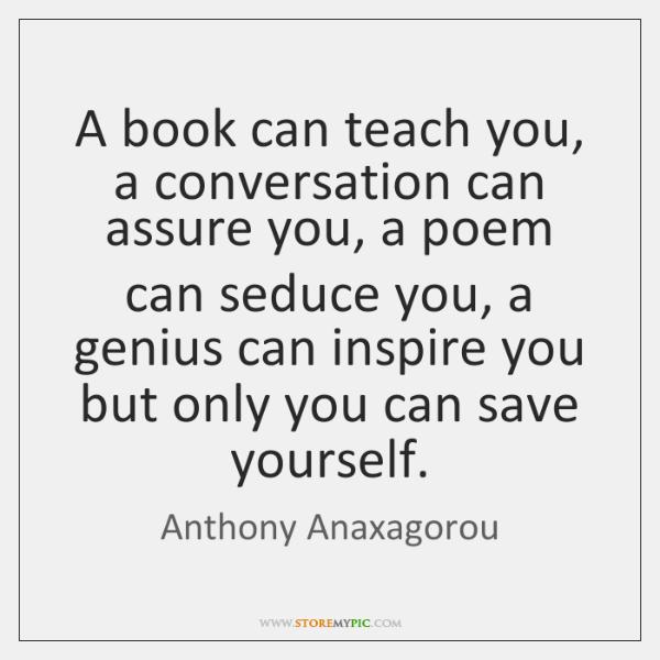 A book can teach you, a conversation can assure you, a poem ...