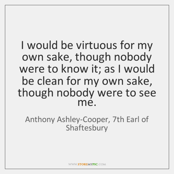 I would be virtuous for my own sake, though nobody were to ...