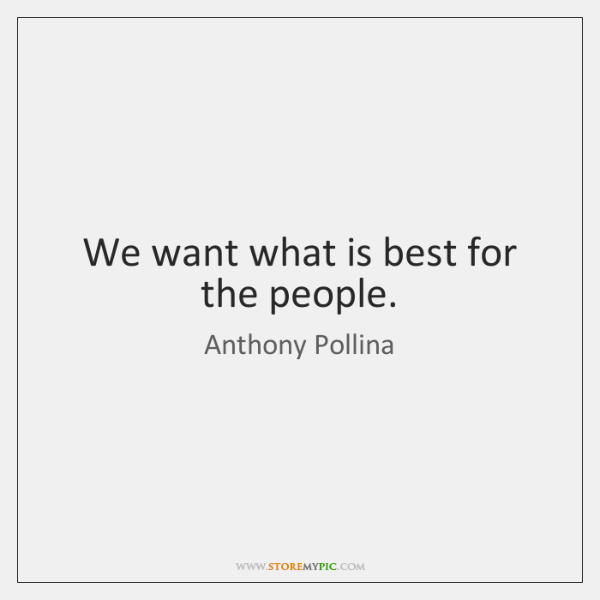 We want what is best for the people.