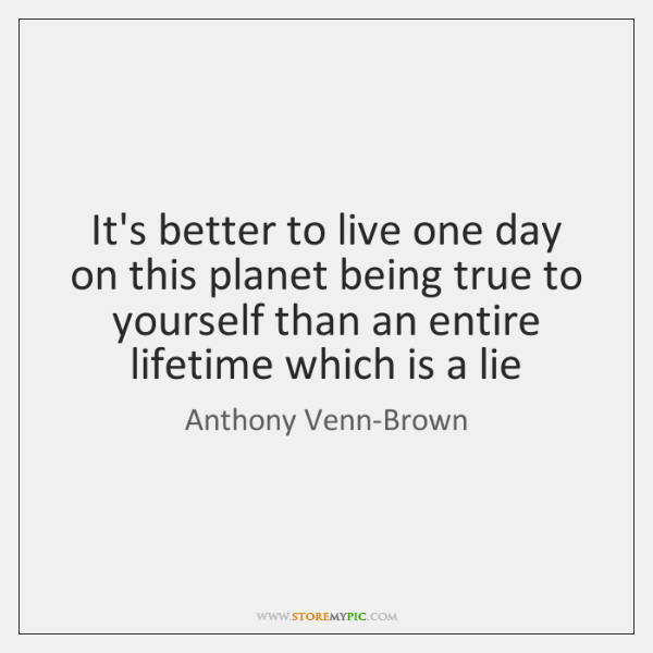 It's better to live one day on this planet being true to ...