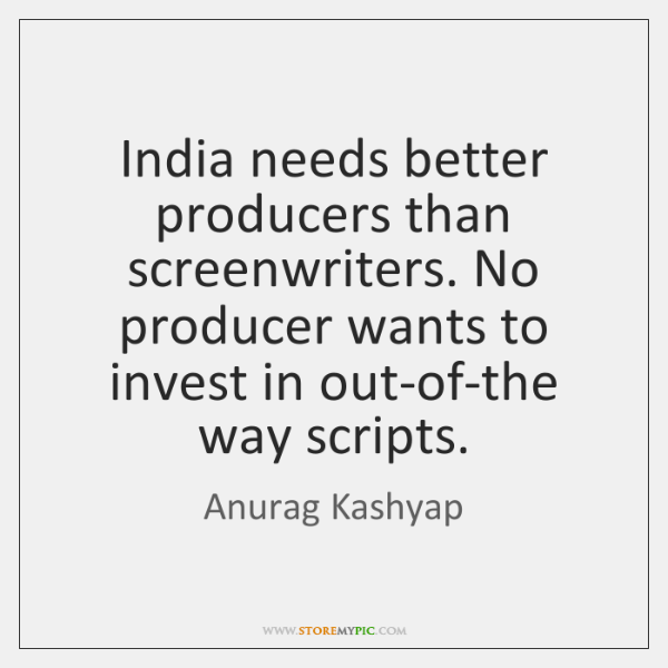 India needs better producers than screenwriters. No producer wants to invest in ...