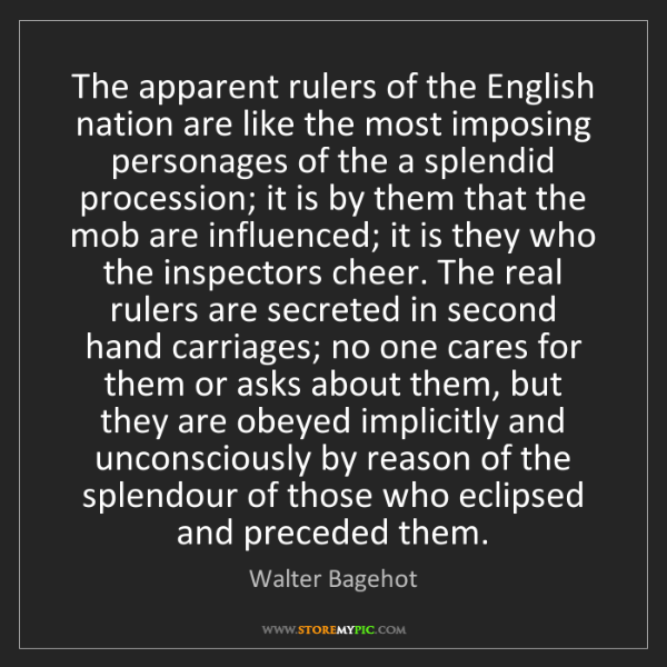 Walter Bagehot: The apparent rulers of the English nation are like the...