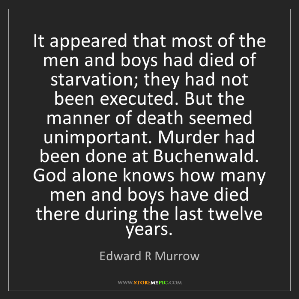 Edward R Murrow: It appeared that most of the men and boys had died of...