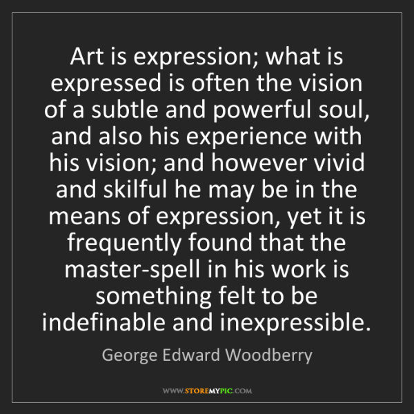 George Edward Woodberry: Art is expression; what is expressed is often the vision...