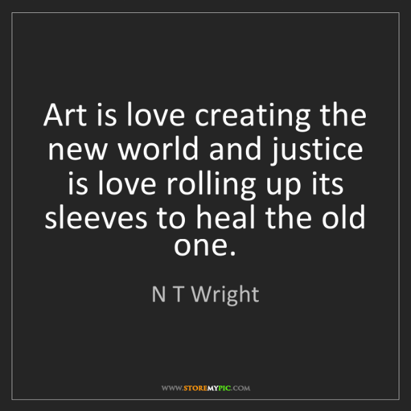 N T Wright: Art is love creating the new world and justice is love...