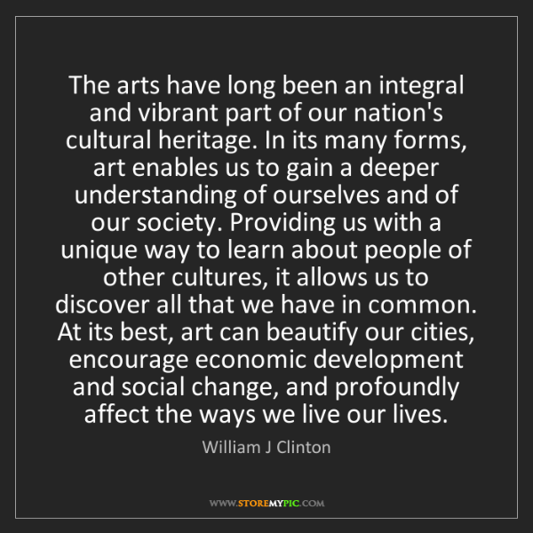 William J Clinton: The arts have long been an integral and vibrant part...