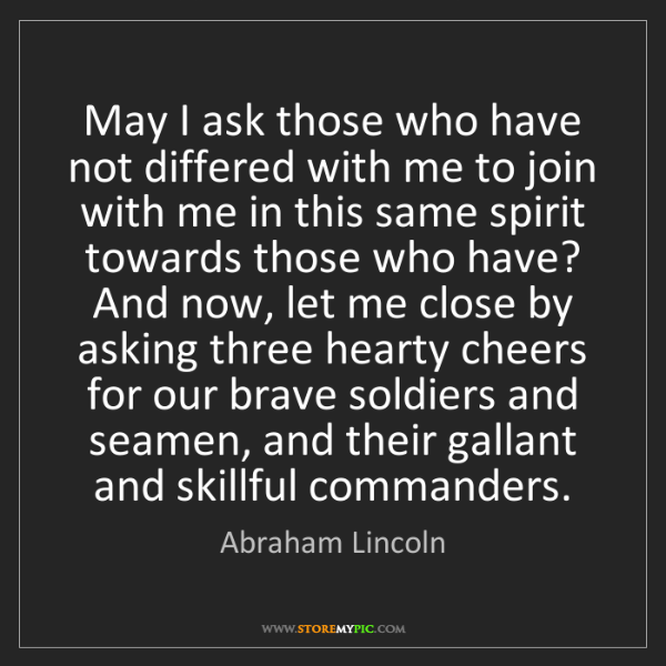 Abraham Lincoln: May I ask those who have not differed with me to join...
