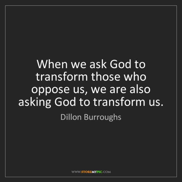 Dillon Burroughs: When we ask God to transform those who oppose us, we...