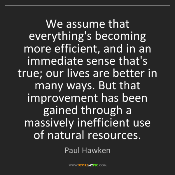 Paul Hawken: We assume that everything's becoming more efficient,...